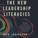 The New Leadership Literacies Thriving in a Future of Extreme Disruption and Distributed Everything, Bob Johansen