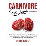 Carnivore Diet for Beginners: Boost Energy, Improve Weight Loss, and Sleep Better Now by Following a Healthy Carnivorous Meal Plan! Utilize Proven Fat Burning Secrets Within This Ultimate Guide!, Bobby Murray
