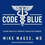Code Blue Inside America's Medical Industrial Complex, MD Magee