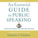 An Essential Guide to Public Speaking, 2nd edition Serving Your Audience with Faith, Skill, and Virtue, Quentin J. Schultze