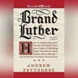 Brand Luther How an Unheralded Monk Turned His Small Town into a Center of Publishing, Made Himself the Most Famous Man in Europe--and Started the Protestant Reformation, Andrew Pettegree