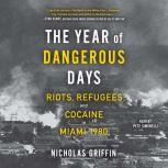 The Year of Dangerous Days Riots, Refugees, and Cocaine in Miami 1980, Nicholas Griffin