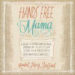 Hands Free Mama A Guide to Putting Down the Phone, Burning the To-Do List, and Letting Go of Perfection to Grasp What Really Matters!, Rachel Macy Stafford