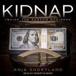 Kidnap Inside the Ransom Business, Anja Shortland