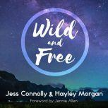 Wild and Free A Hope-Filled Anthem for the Woman Who Feels She is Both Too Much and Never Enough, Jess Connolly