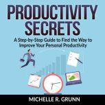 Productivity Secrets: A Step-by-Step Guide to Find the Way to Improve Your Personal Productivity, Michelle R Grunn