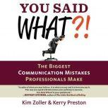 You Said What?! The Biggest Communication Mistakes Professionals Make (A Confident Communicator's Guide), Kim Zoller