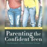 Parenting the Confident Teen Stop Disrespect and Raise a Confident Teenager, Kirk Martin; Casey Martin; Dr. Larry Iverson; Liv Montgomery; Pat Pearson; Dawn Jones; Sharon Ballantine; Rob Lane; Cara Lane