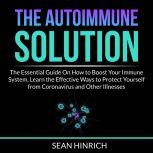 The Autoimmune Solution: The Essential Guide On How to Boost Your Immune System, Learn the Effective Ways to Protect Yourself from Coronavirus and Other Illnesses, Sean Hinrich