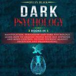 Dark Psychology 3 Books In 1: Manipulation, Persuasion and Dark Psychology. Learn How To Analyze People and Mind Control. Defend Yourself Against Deception and Brainwashing., Dylan Black