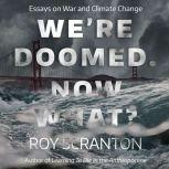 We're Doomed. Now What? Essays on War and Climate Change, Roy Scranton