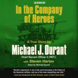 In the Company of Heroes The True Story of Black Hawk Pilot Michael Durant and the Men Who Fought and Fell at Mogadishu, Michael Durant