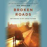 Broken Roads Returning to My Amish Father, Ira Wagler