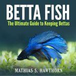 Betta Fish: The Ultimate Guide to Keeping Bettas, Mathias S. Hawthorn