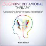Cognitive Behavioral Therapy: Techniques You Need to Free Yourself from Anxiety, Depression, Phobias, and Intrusive Thoughts. Avoid Harmful Meds by Retraining Your Brain with CBT., John Heffner