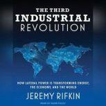 The Third Industrial Revolution How Lateral Power Is Transforming Energy, the Economy, and the World, Jeremy Rifkin