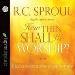 How Then Shall We Worship? Biblical Principles to Guide Us Today, R. C. Sproul
