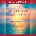The Gifts Beneath Your Anxiety Simple Spiritual Tools to Find Peace, Awaken the Power Within and Heal Your Life, Pat Longo