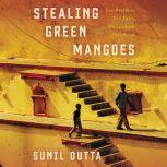 Stealing Green Mangoes Two Brothers, Two Fates, One Indian Childhood, Sunil Dutta