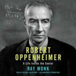 Robert Oppenheimer A Life Inside the Center, Ray Monk
