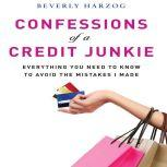 Confessions of a Credit Junkie Everything You Need to Know to Avoid the Mistakes I Made, Beverly Harzog