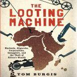 The Looting Machine Warlords, Oligarchs, Corporations, Smugglers, and the Theft of Africa's Wealth, Tom Burgis