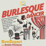 Burlesque Dancer 101 A Professional Burlesque Dancer's Quick Guide on How to Learn, Grow, Perform, and Succeed at the Art of Burlesque Dancing From A to Z, HowExpert