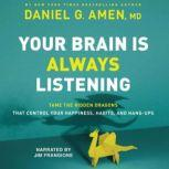 Your Brain is Always Listening Tame the Hidden Dragons that Control Your Happiness, Habits, and Hang-Ups, Daniel G. Amen
