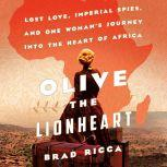 Olive the Lionheart Lost Love, Imperial Spies, and One Woman's Journey into the Heart of Africa, Brad Ricca