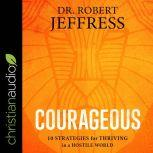 Courageous 10 Strategies for Thriving in a Hostile World, Dr. Robert Jeffress