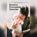 Sensory Processing Disorder: Parent's Guide To The Treatment Options You Need to Help Your Child with SPD