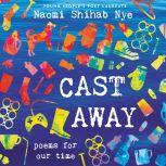 Cast Away Poems for Our Time, Naomi Shihab Nye