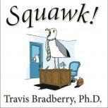 Squawk! How To Stop Making Noise and Start Getting Results, Travis Bradberry