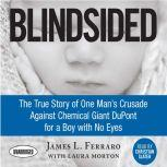 Blindsided The True Story of One Man's Crusade Against Chemical Giant DuPont for a Boy with No Eyes, James L. Ferraro