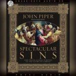 Spectacular Sins And Their Global Purpose in the Glory of Christ, John Piper
