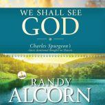 We Shall See God Charles Spurgeon's Classic Devotional Thoughts on Heaven, Randy Alcorn