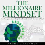 THE MILLIONAIRE MINDSET: MAKE MONEY AND ATTRACT PROSPERITY TO CREATE SUSTAINABLE GENERATIONAL WEALTH, Manuel L. Thompson
