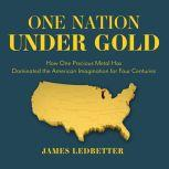 One Nation Under Gold How One Precious Metal Has Dominated the American Imagination for Four Centuries, James Ledbetter