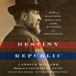 Destiny of the Republic A Tale of Madness, Medicine and the Murder of a President, Candice Millard