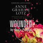 Wounded by God's People Discovering How God's Love Heals Our Hearts, Anne Graham Lotz