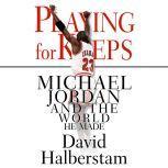 Playing for Keeps Michael Jordan and the World He Made, David Halberstam