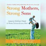 Strong Mothers, Strong Sons Lessons Mothers Need to Raise Extraordinary Men, MD Meeker