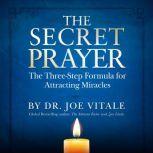The Secret Prayer The Three-Step Formula for Attracting Miracles, Joe Vitale