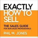 Exactly How to Sell The Sales Guide for Non-Sales Professionals, Phil M. Jones