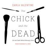 The Chick and the Dead Life and Death Behind Mortuary Doors, Carla Valentine