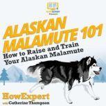 Alaskan Malamute 101 How To Raise And Train Your Alaskan Malamute, HowExpert
