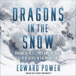 Dragons in the Snow Avalanche Detectives and the Race to Beat Death in the Mountains, Ed Power