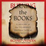 Burning the Books A History of the Deliberate Destruction of Knowledge, Richard Ovenden