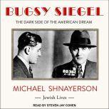 Bugsy Siegel The Dark Side of the American Dream, Michael Shnayerson