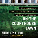 On the Courthouse Lawn, Revised Edition Confronting the Legacy of Lynching in the Twenty-First Century, Sherrilyn A. Ifill